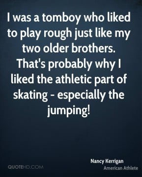 Nancy Kerrigan - I was a tomboy who liked to play rough just like my ...