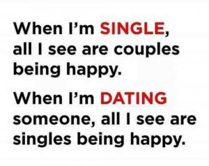 When I'm single all I see are couples being happy. When I'm dating ...