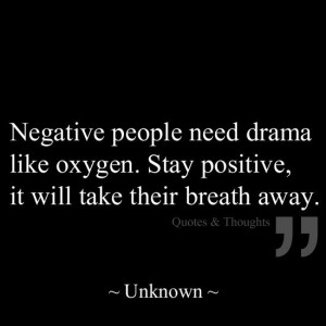 Negative people need drama like oxygen. Stay Positive, it will take ...