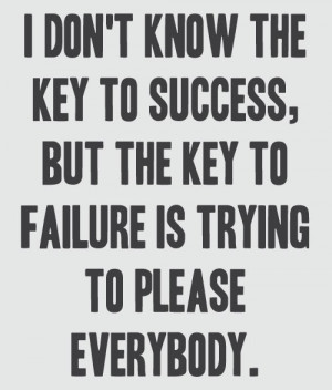 ... to please everybody can lead to failure. Don't be a people pleaser