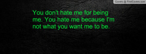 You don't hate me for being me. You hate me because I'm not what you ...