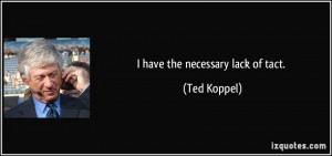 have the necessary lack of tact. - Ted Koppel