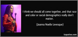 think we should all come together, and that race and color or social ...