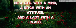 Be a Girl with a Mind,A Bitch with an Attitude,And a Lady with a Class ...