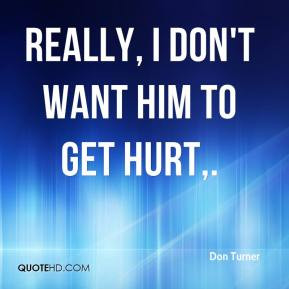 Don Turner - Really, I don't want him to get hurt.