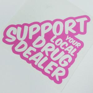 Support Your Local Drug Dealer