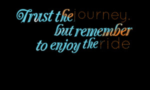 Trust the journey, but remember to enjoy the ride