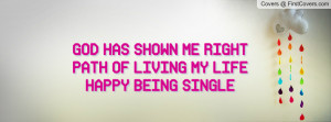 ... shown me right path of living my life happy being single , Pictures