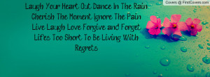Laugh Your Heart Out, Dance In The Rain. Cherish The Moment, Ignore ...