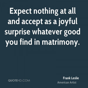 Expect nothing at all and accept as a joyful surprise whatever good ...