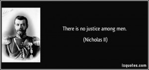 There is no justice among men. - Nicholas II