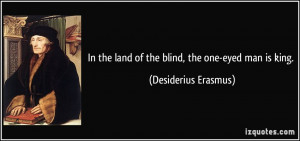 In the land of the blind, the one-eyed man is king. - Desiderius ...
