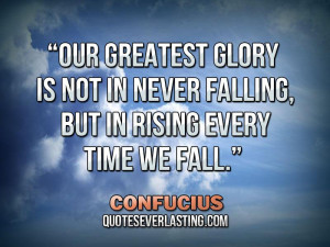 "... in never falling, but in rising every time we fall."" – Confucius"