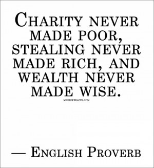 Charity never made poor, stealing never made rich, and wealth never ...