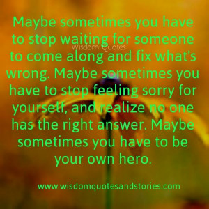 sometimes you have to be your own hero - Wisdom Quotes and Stories