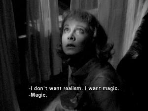 Blanche DuBois : I don't want realism. I want magic! Yes, yes, magic ...