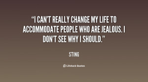 can't really change my life to accommodate people who are jealous. I ...