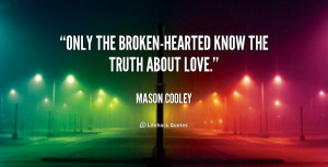 Only the broken-hearted know the truth about love.""