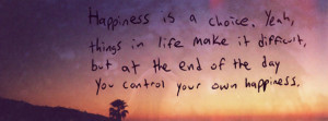... It Difficult But At The End Of The Day You Cantrol Your Own Happiness