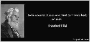 To be a leader of men one must turn one's back on men. - Havelock ...