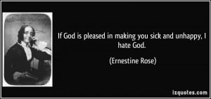 ... pleased in making you sick and unhappy, I hate God. - Ernestine Rose