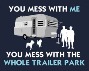 You Mess With Me, You Mess With The Whole Trailer Park