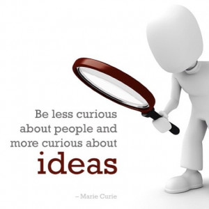 Be less curious about people and more curious about ideas.
