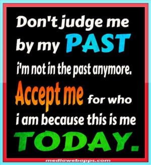 me by my PAST, i'm not in the past anymore. Accept me for who i am ...