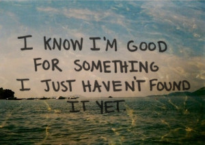 know_im_good_for_something_i_just_havent_found_it_yet_quote