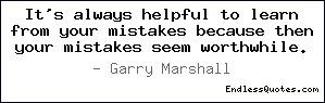 """... Mistakes Because Then Your Mistakes Seem Worthwhile """" Garry Marshall"""