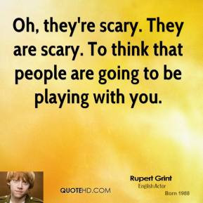 ... -grint-quote-oh-theyre-scary-they-are-scary-to-think-that-people.jpg
