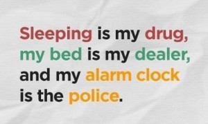 ... ,My Bed Is My Dealer,and My Alarm Clock Is the Police ~ Funny Quote