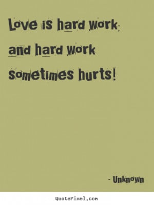 ... quotes - Love is hard work; and hard work sometimes hurts! - Love