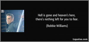... heaven's here, there's nothing left for you to fear. - Robbie Williams