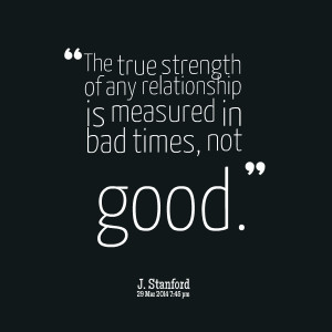 ... true strength of any relationship is measured in bad times, not good