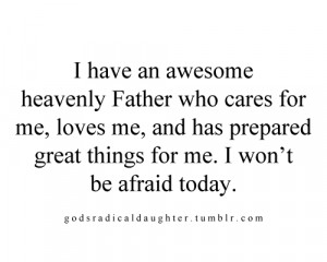 have an awesome heavenly father who cares for me, loves me, and has ...