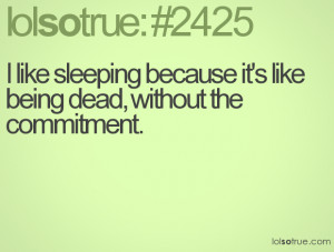 like sleeping because it's like being dead, without the commitment.