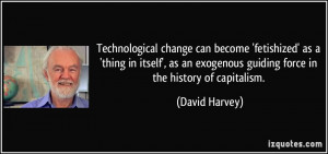 Technological change can become 'fetishized' as a 'thing in itself ...
