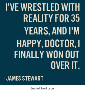 ... for 35 years, and i'm happy, doctor,.. James Stewart great life quotes