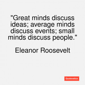 Great Quotes From Great Minds Great minds discuss ideas;