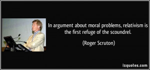 In argument about moral problems, relativism is the first refuge of ...