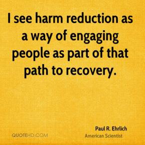 Paul R. Ehrlich - I see harm reduction as a way of engaging people as ...