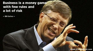 is a money game with few rules and a lot of risk - Bill Gates Quotes ...