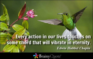 Every action in our lives touches on some chord that will vibrate in ...