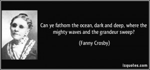 Can ye fathom the ocean, dark and deep, where the mighty waves and the ...