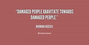 """Damaged people gravitate towards damaged people."""""""