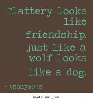 Quotes about friendship - Flattery looks like friendship, just like a ...