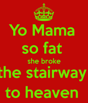 Yo Mama so fat she broke the stairway to heaven