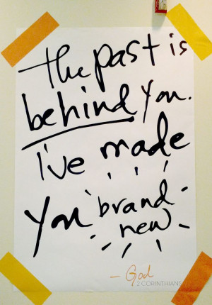 The Past is BEHIND you. I've made you BRAND NEW