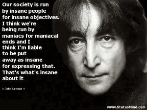 Our society is run by insane people for insane objectives. I think we ...